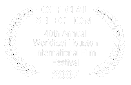 Official Selection - 40th Annual Worldfest Houston International Film Festival - 2007